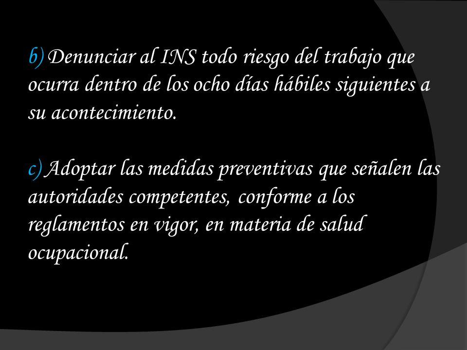 b) Denunciar al INS todo riesgo del trabajo que ocurra dentro de los ocho días hábiles siguientes a su acontecimiento. c) Adoptar las medidas preventi