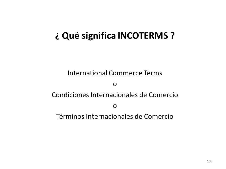 108 ¿ Qué significa INCOTERMS ? International Commerce Terms o Condiciones Internacionales de Comercio o Términos Internacionales de Comercio