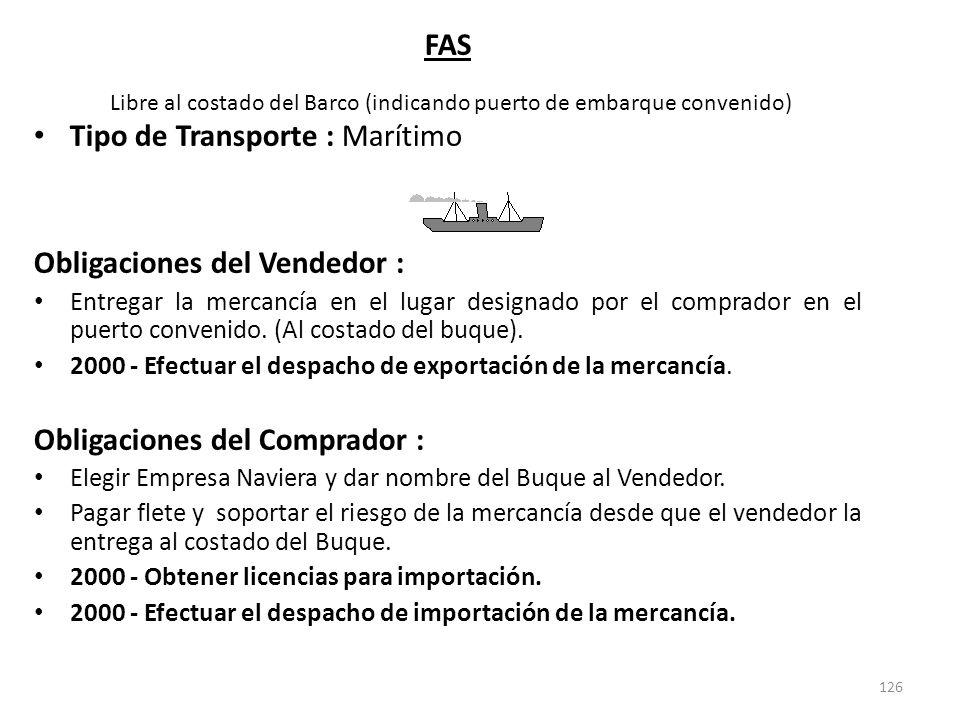 126 FAS Libre al costado del Barco (indicando puerto de embarque convenido) Tipo de Transporte : Marítimo Obligaciones del Vendedor : Entregar la merc