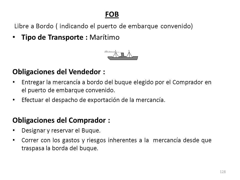 128 FOB Libre a Bordo ( indicando el puerto de embarque convenido) Tipo de Transporte : Marítimo Obligaciones del Vendedor : Entregar la mercancía a b