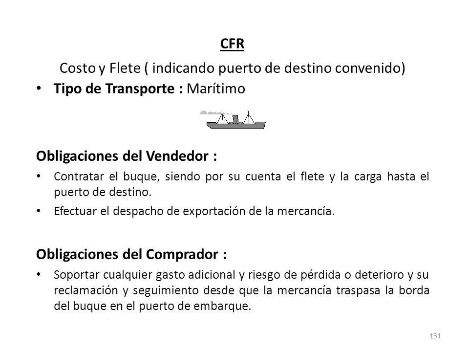 131 CFR Costo y Flete ( indicando puerto de destino convenido) Tipo de Transporte : Marítimo Obligaciones del Vendedor : Contratar el buque, siendo po