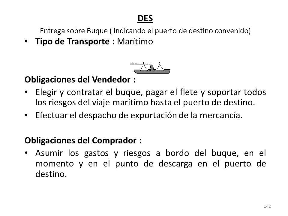 142 DES Entrega sobre Buque ( indicando el puerto de destino convenido) Tipo de Transporte : Marítimo Obligaciones del Vendedor : Elegir y contratar e