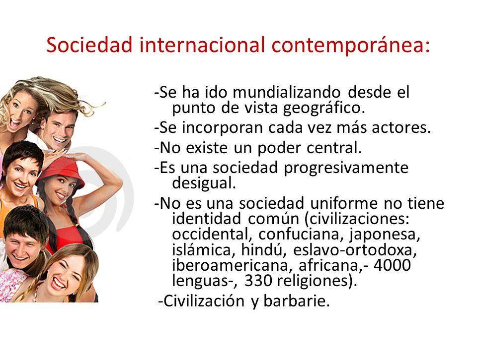 Sociedad internacional contemporánea: -Se ha ido mundializando desde el punto de vista geográfico. -Se incorporan cada vez más actores. No existe un p