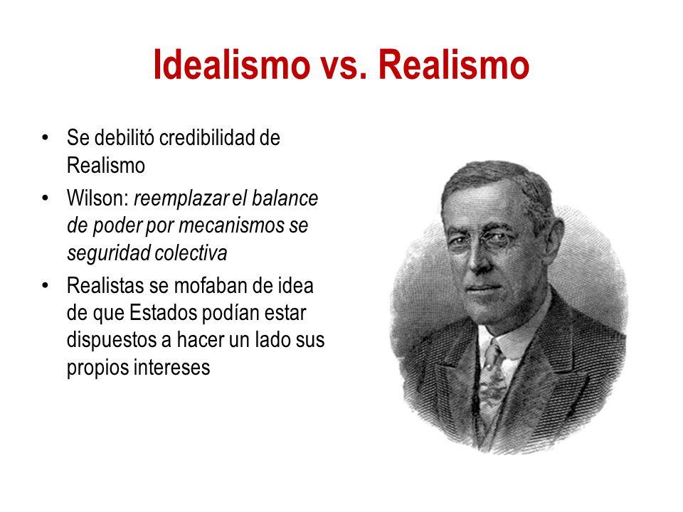 Idealismo vs. Realismo Se debilitó credibilidad de Realismo Wilson: reemplazar el balance de poder por mecanismos se seguridad colectiva Realistas se