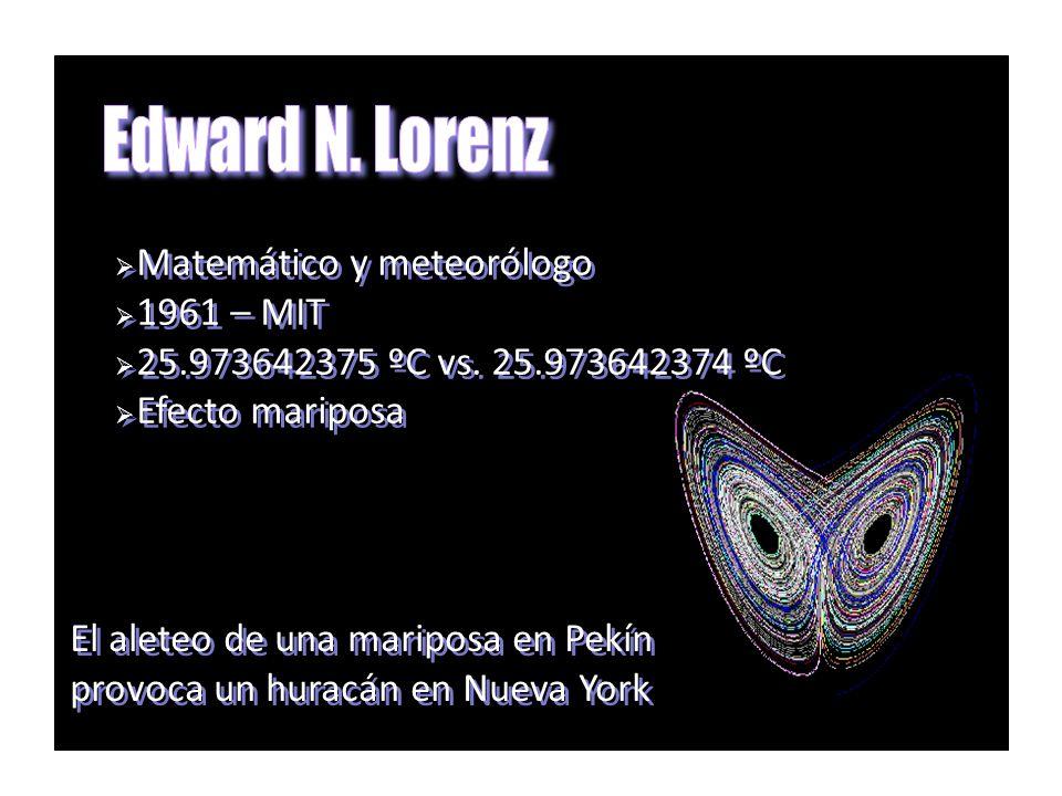 Matemático y meteorólogo 1961 – MIT 25.973642375 ºC vs. 25.973642374 ºC Efecto mariposa Matemático y meteorólogo 1961 – MIT 25.973642375 ºC vs. 25.973