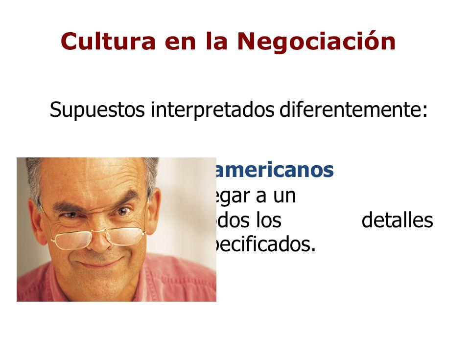 Cultura en la Negociación Supuestos interpretados diferentemente: Los americanos buscan llegar a un acuerdo con todos los detalles especificados.