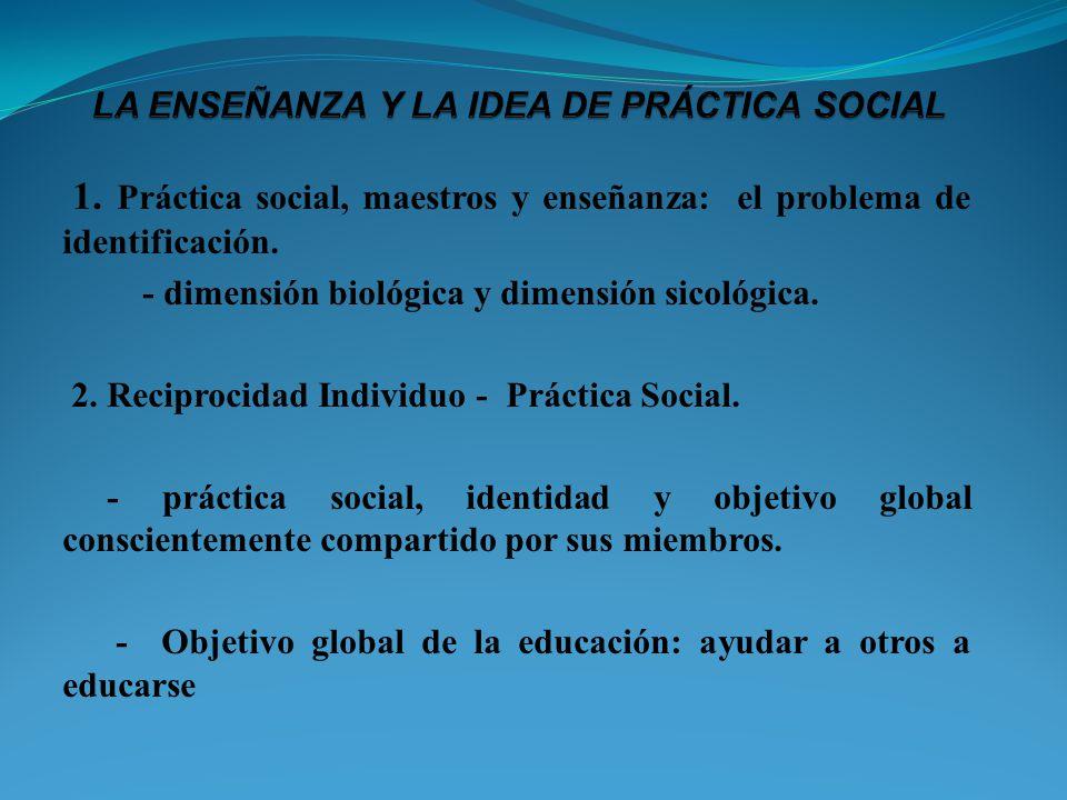 1. Práctica social, maestros y enseñanza: el problema de identificación. - dimensión biológica y dimensión sicológica. 2. Reciprocidad Individuo - Prá