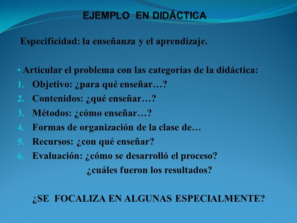 Especificidad: la enseñanza y el aprendizaje. Articular el problema con las categorías de la didáctica: 1. Objetivo: ¿para qué enseñar…? 2. Contenidos