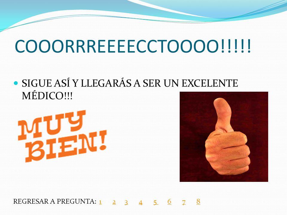 COOORRREEEECCTOOOO!!!!. SIGUE ASÍ Y LLEGARÁS A SER UN EXCELENTE MÉDICO!!.