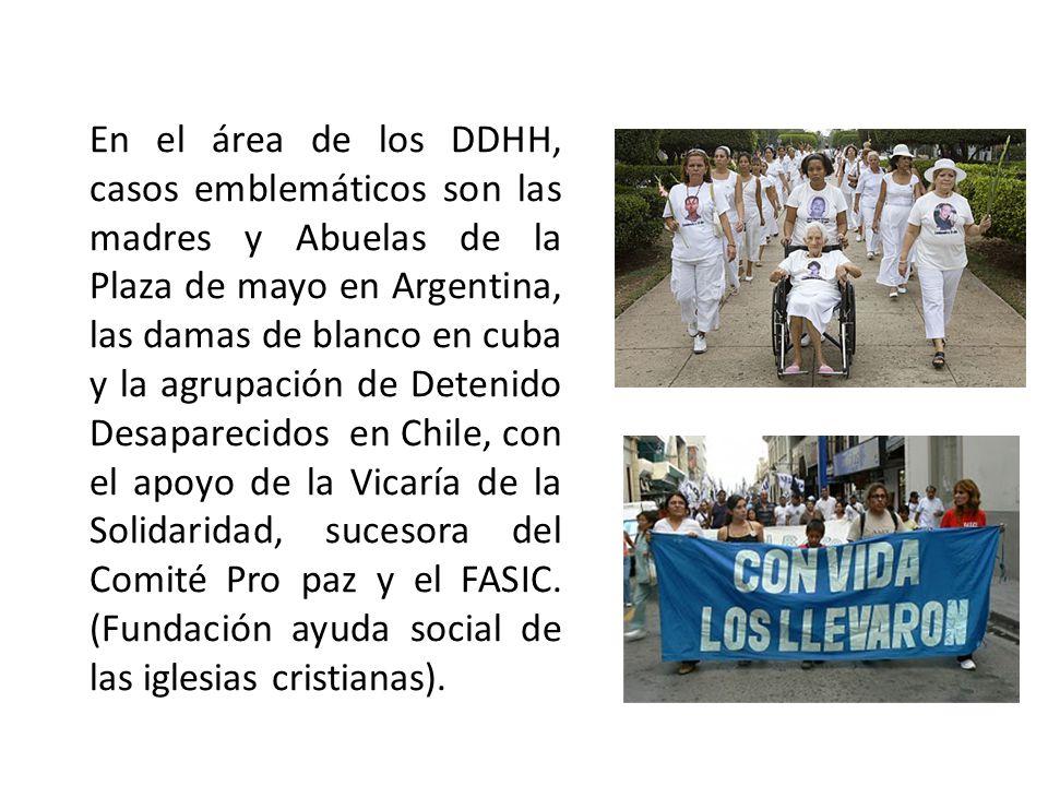 En el área de los DDHH, casos emblemáticos son las madres y Abuelas de la Plaza de mayo en Argentina, las damas de blanco en cuba y la agrupación de D
