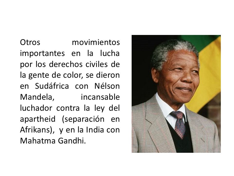 Otros movimientos importantes en la lucha por los derechos civiles de la gente de color, se dieron en Sudáfrica con Nélson Mandela, incansable luchado