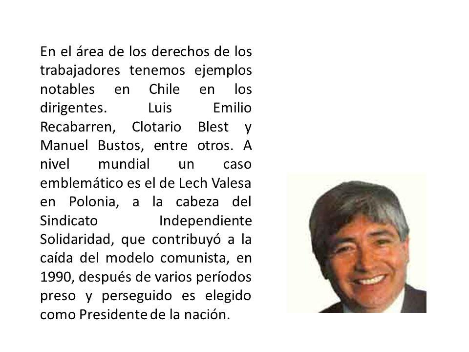 En el área de los derechos de los trabajadores tenemos ejemplos notables en Chile en los dirigentes. Luis Emilio Recabarren, Clotario Blest y Manuel B