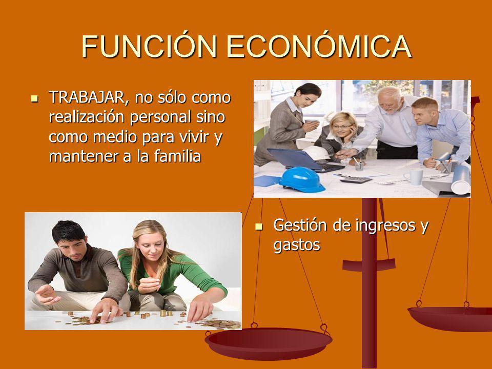 FUNCIÓN ECONÓMICA TRABAJAR, no sólo como realización personal sino como medio para vivir y mantener a la familia Gestión de ingresos y gastos