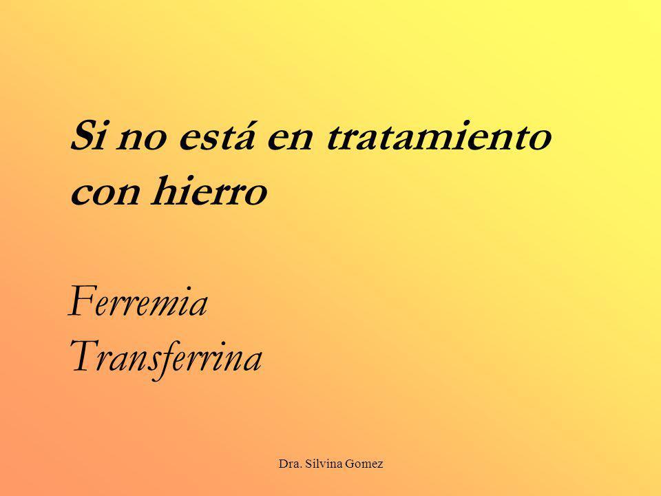 Dra. Silvina Gomez Si no está en tratamiento con hierro Ferremia Transferrina