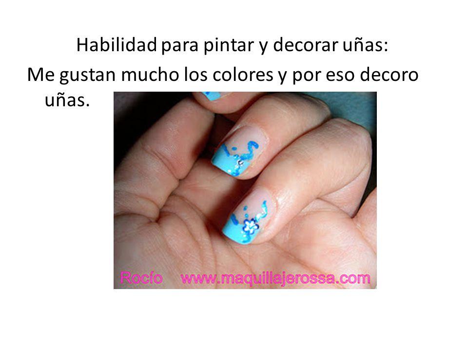 Habilidad para pintar y decorar uñas: Me gustan mucho los colores y por eso decoro uñas.