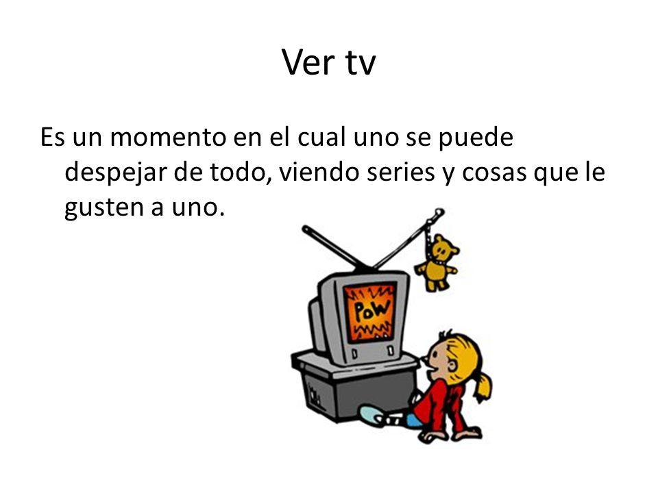 Ver tv Es un momento en el cual uno se puede despejar de todo, viendo series y cosas que le gusten a uno.