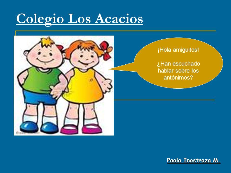 Colegio Los Acacios Paola Inostroza M. ¡Hola amiguitos! ¿Han escuchado hablar sobre los antónimos?