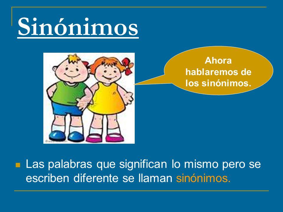 Sinónimos Las palabras que significan lo mismo pero se escriben diferente se llaman sinónimos. Ahora hablaremos de los sinónimos.