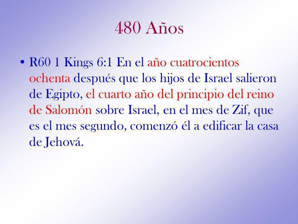 480 Años R60 1 Kings 6:1 En el año cuatrocientos ochenta después que los hijos de Israel salieron de Egipto, el cuarto año del principio del reino de Salomón sobre Israel, en el mes de Zif, que es el mes segundo, comenzó él a edificar la casa de Jehová.