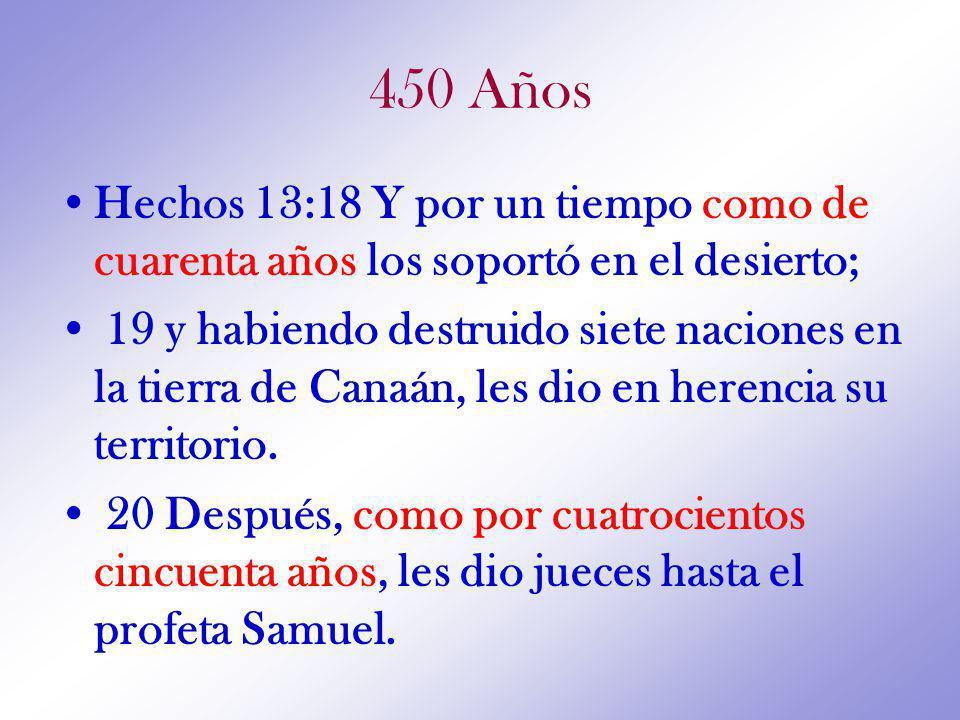 450 Años Hechos 13:18 Y por un tiempo como de cuarenta años los soportó en el desierto; 19 y habiendo destruido siete naciones en la tierra de Canaán, les dio en herencia su territorio.