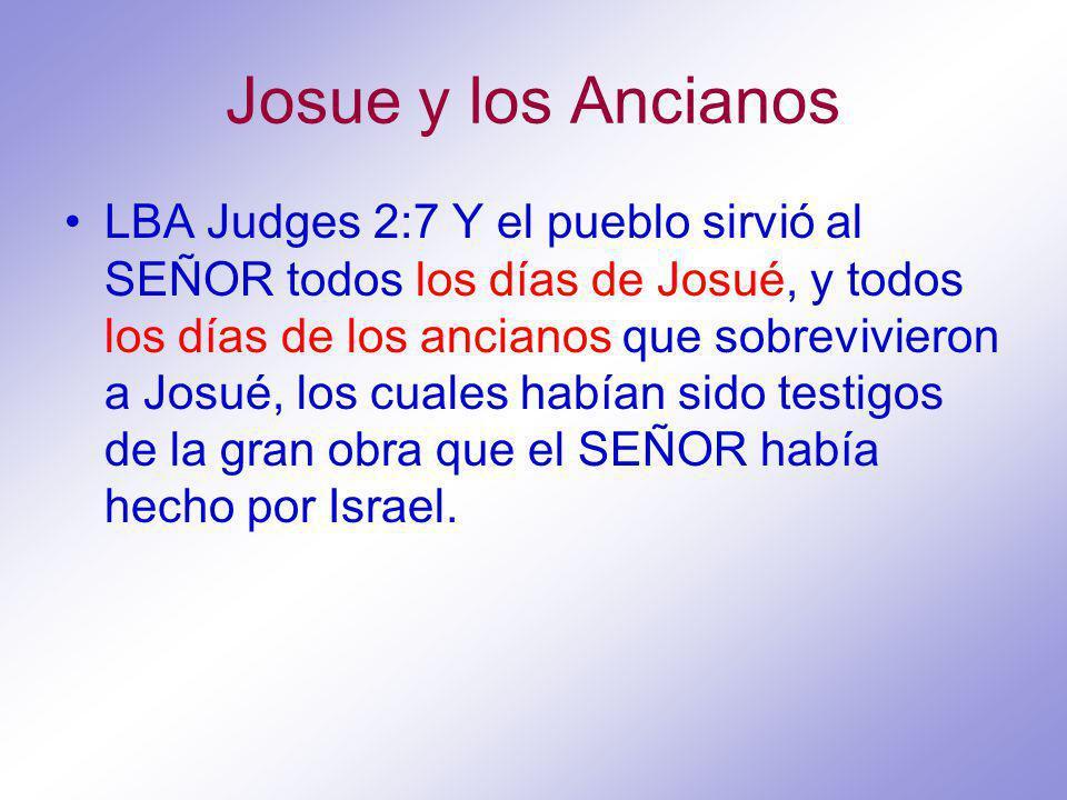 Josue y los Ancianos LBA Judges 2:7 Y el pueblo sirvió al SEÑOR todos los días de Josué, y todos los días de los ancianos que sobrevivieron a Josué, los cuales habían sido testigos de la gran obra que el SEÑOR había hecho por Israel.