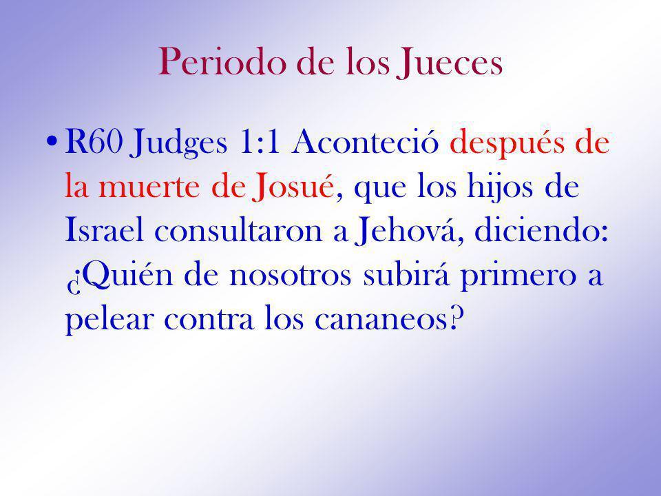 Periodo de los Jueces R60 Judges 1:1 Aconteció después de la muerte de Josué, que los hijos de Israel consultaron a Jehová, diciendo: ¿Quién de nosotros subirá primero a pelear contra los cananeos?