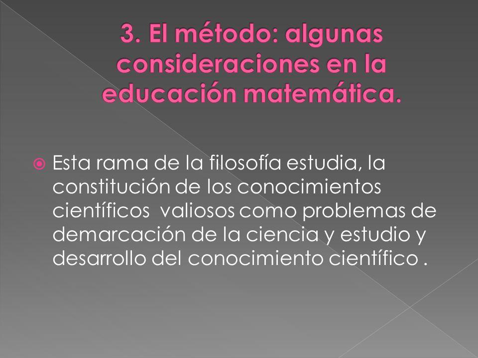 Esta rama de la filosofía estudia, la constitución de los conocimientos científicos valiosos como problemas de demarcación de la ciencia y estudio y desarrollo del conocimiento científico.
