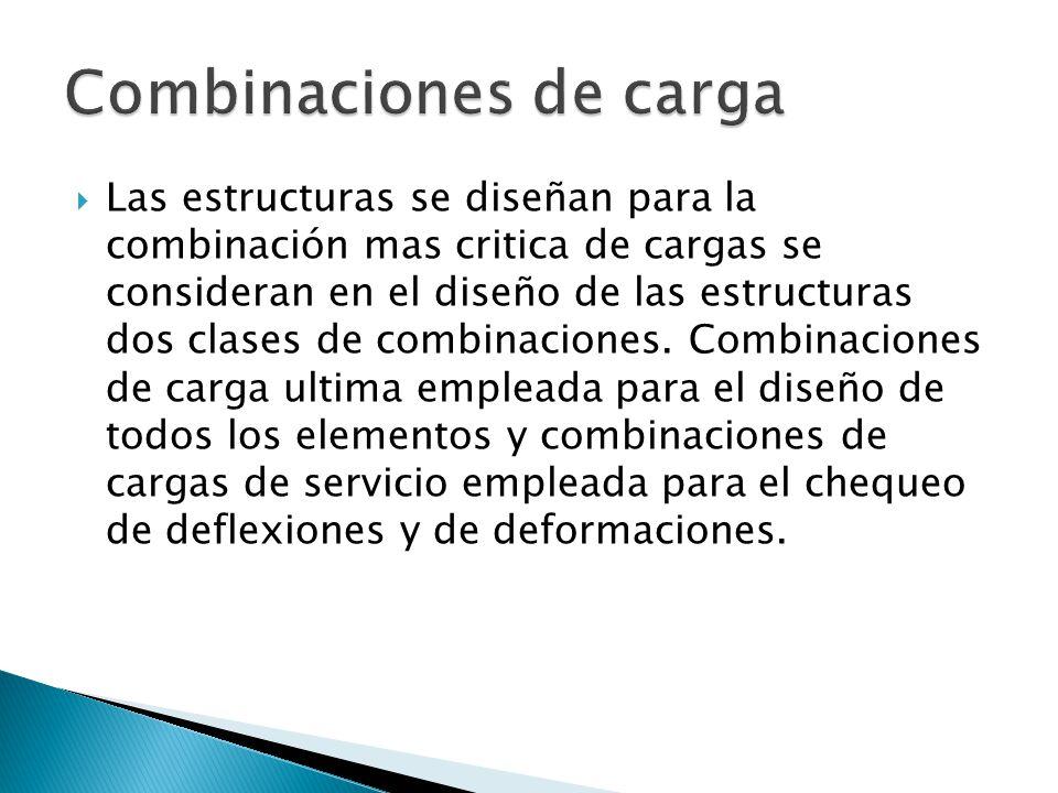 Las estructuras se diseñan para la combinación mas critica de cargas se consideran en el diseño de las estructuras dos clases de combinaciones. Combin