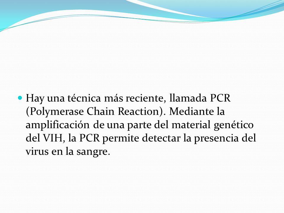 Hay una técnica más reciente, llamada PCR (Polymerase Chain Reaction). Mediante la amplificación de una parte del material genético del VIH, la PCR pe