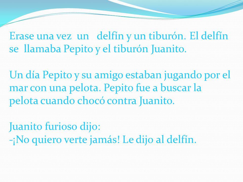 Erase una vez un delfín y un tiburón. El delfín se llamaba Pepito y el tiburón Juanito. Un día Pepito y su amigo estaban jugando por el mar con una pe