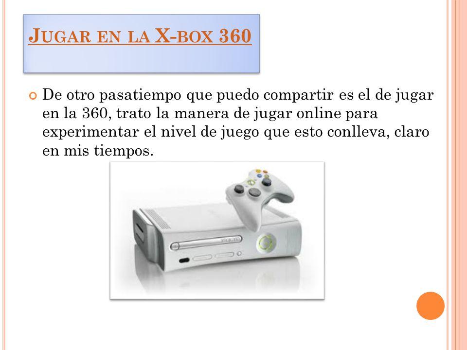J UGAR EN LA X- BOX 360 J UGAR EN LA X- BOX 360 De otro pasatiempo que puedo compartir es el de jugar en la 360, trato la manera de jugar online para experimentar el nivel de juego que esto conlleva, claro en mis tiempos.