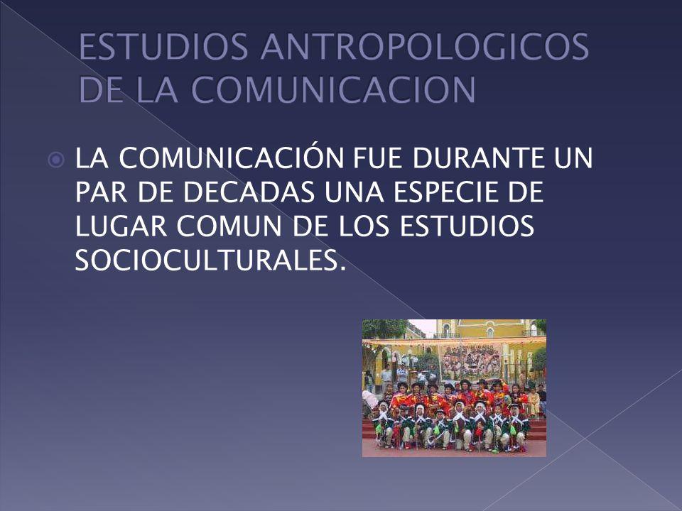 LA COMUNICACIÓN FUE DURANTE UN PAR DE DECADAS UNA ESPECIE DE LUGAR COMUN DE LOS ESTUDIOS SOCIOCULTURALES.