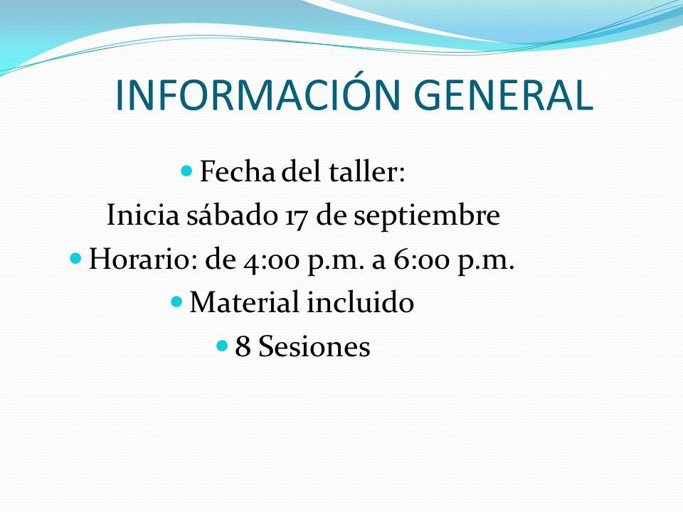 INFORMACIÓN GENERAL Fecha del taller: Inicia sábado 17 de septiembre Horario: de 4:00 p.m. a 6:00 p.m. Material incluido 8 Sesiones