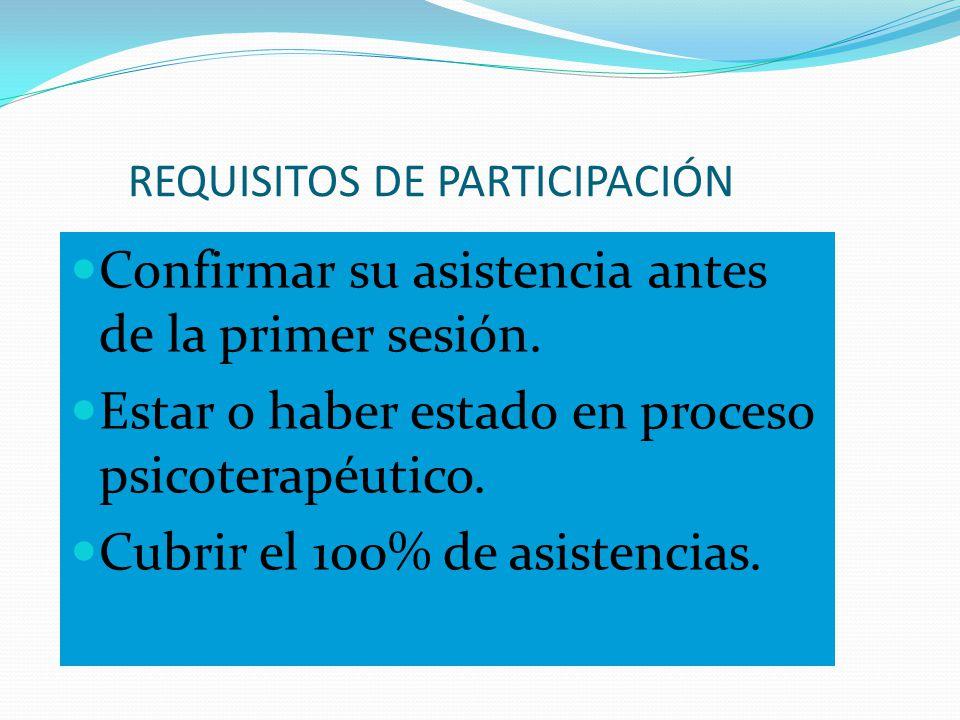 REQUISITOS DE PARTICIPACIÓN Confirmar su asistencia antes de la primer sesión. Estar o haber estado en proceso psicoterapéutico. Cubrir el 100% de asi