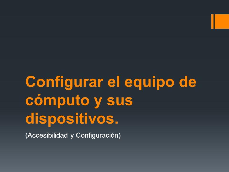 Configurar el equipo de cómputo y sus dispositivos. (Accesibilidad y Configuración)