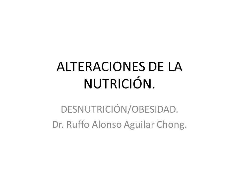 ALTERACIONES DE LA NUTRICIÓN. DESNUTRICIÓN/OBESIDAD. Dr. Ruffo Alonso Aguilar Chong.