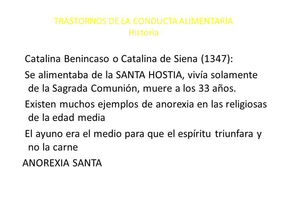 TRASTORNOS DE LA CONDUCTA ALIMENTARIA Historia Catalina Benincaso o Catalina de Siena (1347): Se alimentaba de la SANTA HOSTIA, vivía solamente de la Sagrada Comunión, muere a los 33 años.