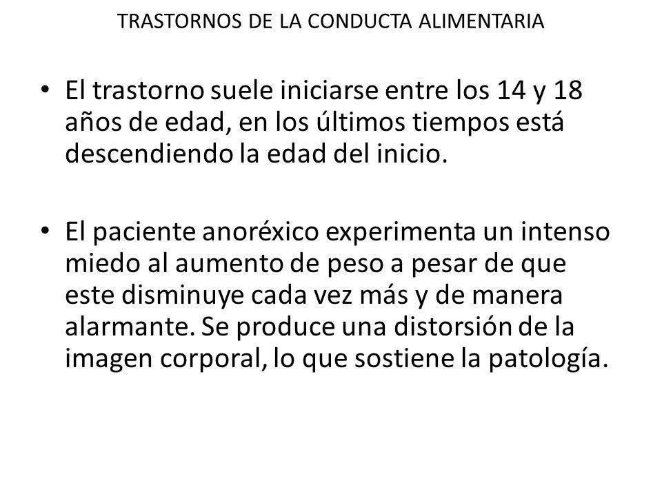 TRASTORNOS DE LA CONDUCTA ALIMENTARIA El trastorno suele iniciarse entre los 14 y 18 años de edad, en los últimos tiempos está descendiendo la edad del inicio.