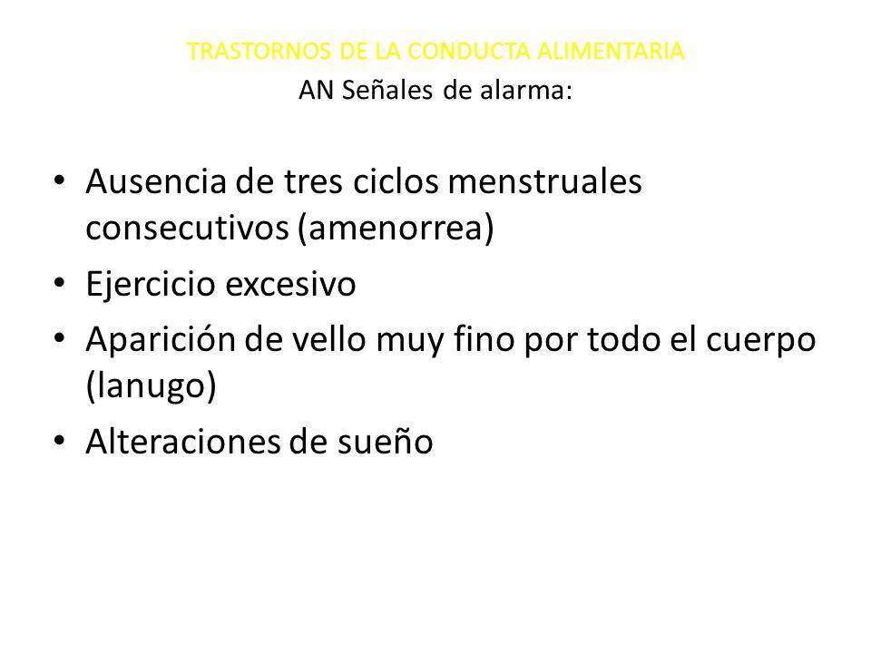 TRASTORNOS DE LA CONDUCTA ALIMENTARIA AN Señales de alarma: Ausencia de tres ciclos menstruales consecutivos (amenorrea) Ejercicio excesivo Aparición de vello muy fino por todo el cuerpo (lanugo) Alteraciones de sueño