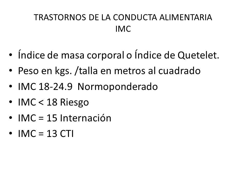 TRASTORNOS DE LA CONDUCTA ALIMENTARIA IMC Índice de masa corporal o Índice de Quetelet. Peso en kgs. /talla en metros al cuadrado IMC 18-24.9 Normopon