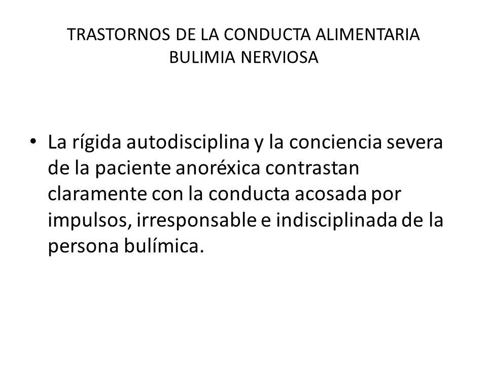 TRASTORNOS DE LA CONDUCTA ALIMENTARIA BULIMIA NERVIOSA La rígida autodisciplina y la conciencia severa de la paciente anoréxica contrastan claramente
