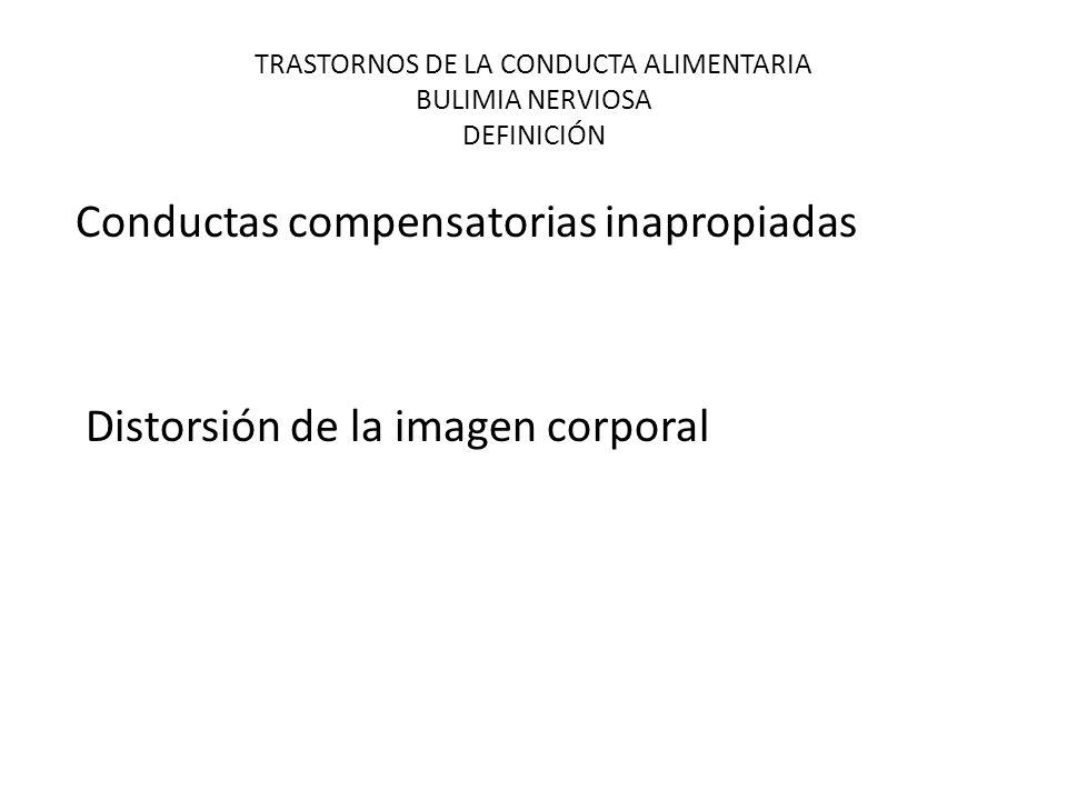 TRASTORNOS DE LA CONDUCTA ALIMENTARIA BULIMIA NERVIOSA DEFINICIÓN Conductas compensatorias inapropiadas Distorsión de la imagen corporal