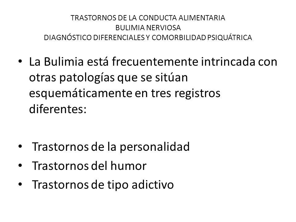 TRASTORNOS DE LA CONDUCTA ALIMENTARIA BULIMIA NERVIOSA DIAGNÓSTICO DIFERENCIALES Y COMORBILIDAD PSIQUÁTRICA La Bulimia está frecuentemente intrincada con otras patologías que se sitúan esquemáticamente en tres registros diferentes: Trastornos de la personalidad Trastornos del humor Trastornos de tipo adictivo