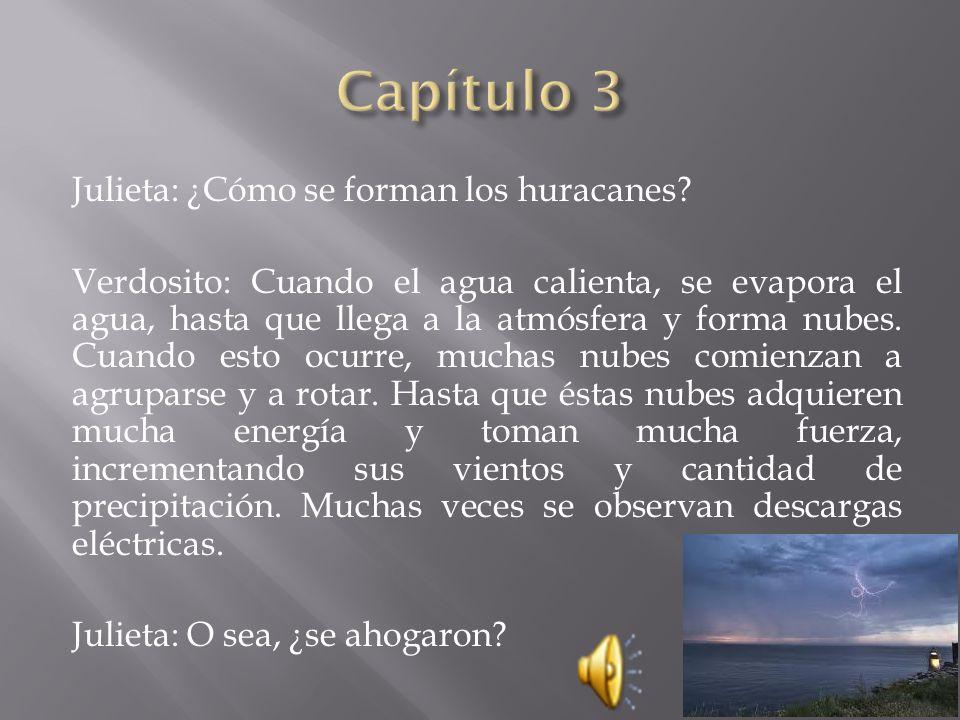Julieta: ¿Cómo se forman los huracanes? Verdosito: Cuando el agua calienta, se evapora el agua, hasta que llega a la atmósfera y forma nubes. Cuando e