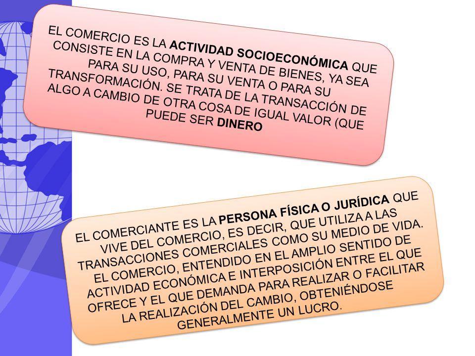 EL COMERCIANTE ES LA PERSONA FÍSICA O JURÍDICA QUE VIVE DEL COMERCIO, ES DECIR, QUE UTILIZA A LAS TRANSACCIONES COMERCIALES COMO SU MEDIO DE VIDA. EL