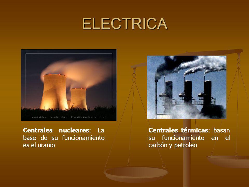 ELECTRICA Centrales nucleares: La base de su funcionamiento es el uranio Centrales térmicas: basan su funcionamiento en el carbón y petroleo