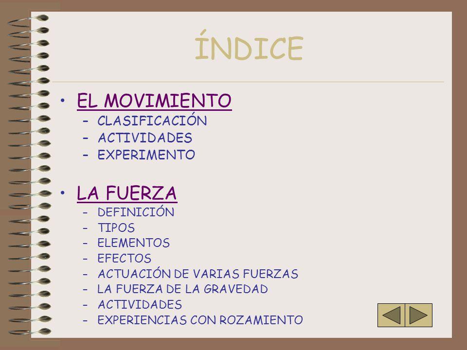 ÍNDICE EL MOVIMIENTO –CLASIFICACIÓN –ACTIVIDADES –EXPERIMENTO LA FUERZA –DEFINICIÓN –TIPOS –ELEMENTOS –EFECTOS –ACTUACIÓN DE VARIAS FUERZAS –LA FUERZA DE LA GRAVEDAD –ACTIVIDADES –EXPERIENCIAS CON ROZAMIENTO