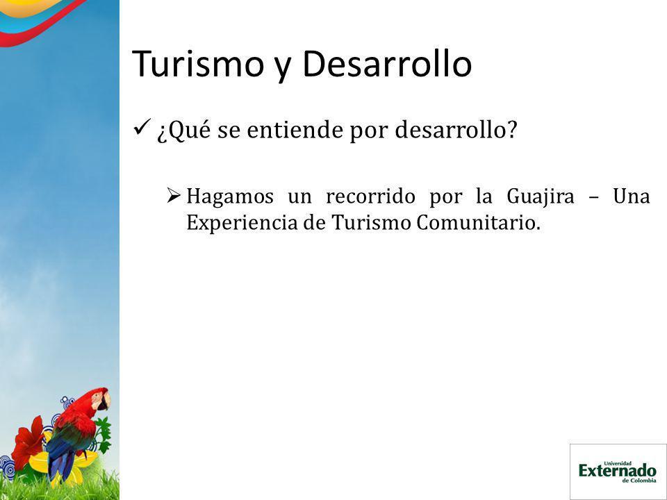 Turismo y Desarrollo ¿Qué se entiende por desarrollo? Hagamos un recorrido por la Guajira – Una Experiencia de Turismo Comunitario.