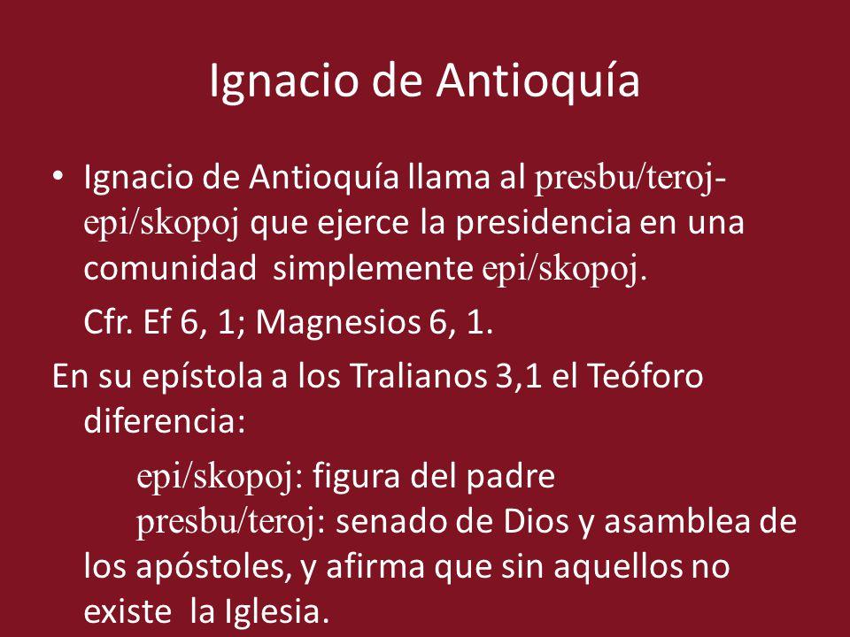 Ignacio de Antioquía llama al presbu/teroj- epi/skopoj que ejerce la presidencia en una comunidad simplemente epi/skopoj. Cfr. Ef 6, 1; Magnesios 6, 1