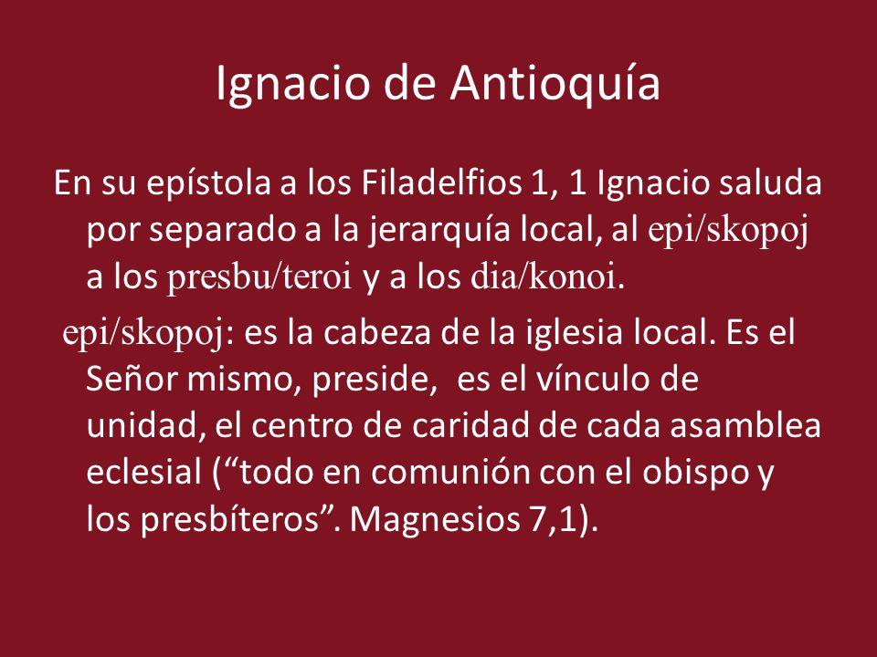 Ignacio de Antioquía En su epístola a los Filadelfios 1, 1 Ignacio saluda por separado a la jerarquía local, al epi/skopoj a los presbu/teroi y a los